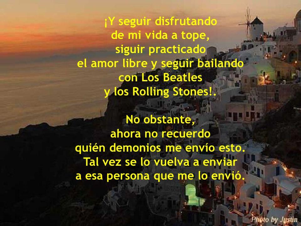 ¡Y seguir disfrutando de mi vida a tope, siguir practicado el amor libre y seguir bailando con Los Beatles y los Rolling Stones!.