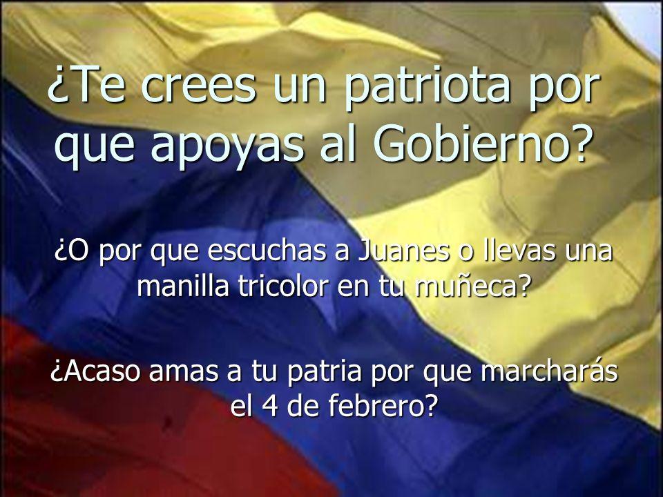 ¿Te crees un patriota por que apoyas al Gobierno? ¿O por que escuchas a Juanes o llevas una manilla tricolor en tu muñeca? ¿Acaso amas a tu patria por