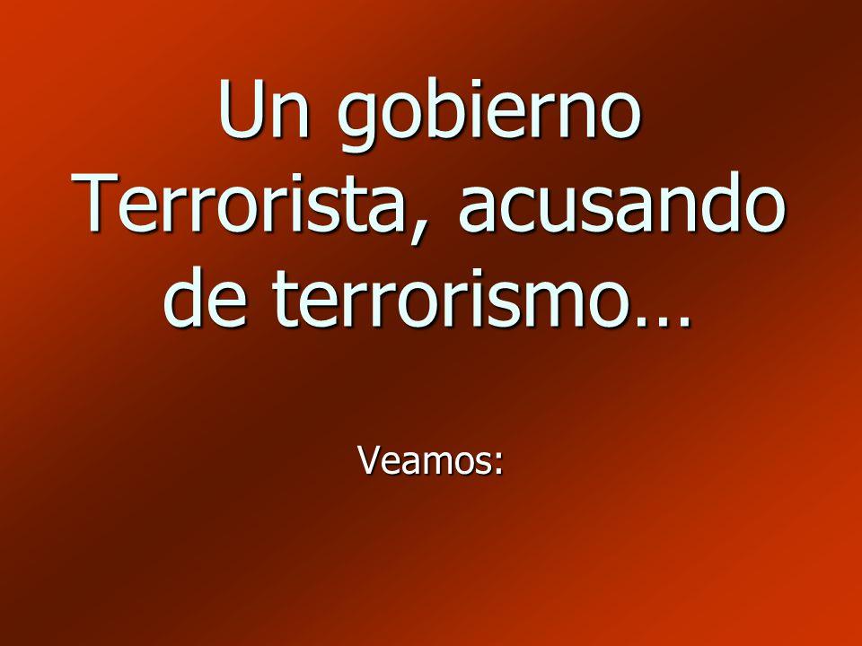 Un gobierno Terrorista, acusando de terrorismo… Veamos: