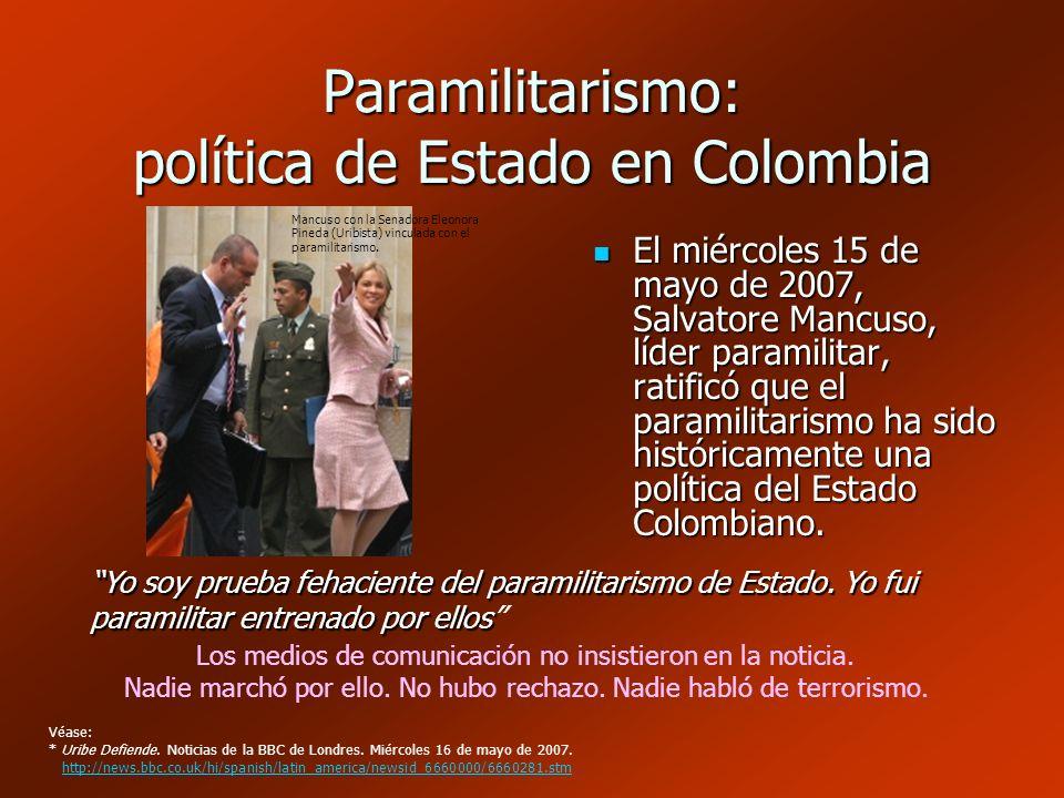 Paramilitarismo: política de Estado en Colombia El miércoles 15 de mayo de 2007, Salvatore Mancuso, líder paramilitar, ratificó que el paramilitarismo