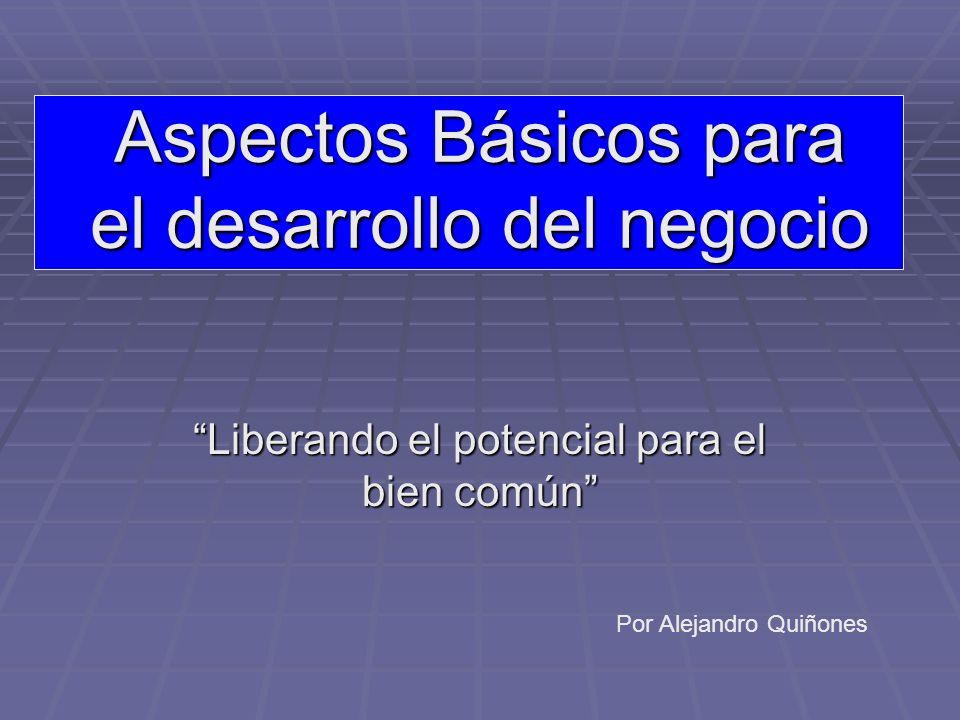 Aspectos Básicos para el desarrollo del negocio Liberando el potencial para el bien común Por Alejandro Quiñones