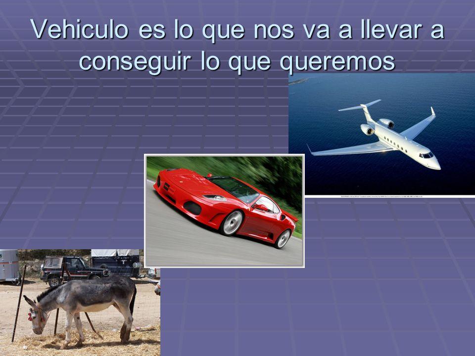 Vehiculo es lo que nos va a llevar a conseguir lo que queremos