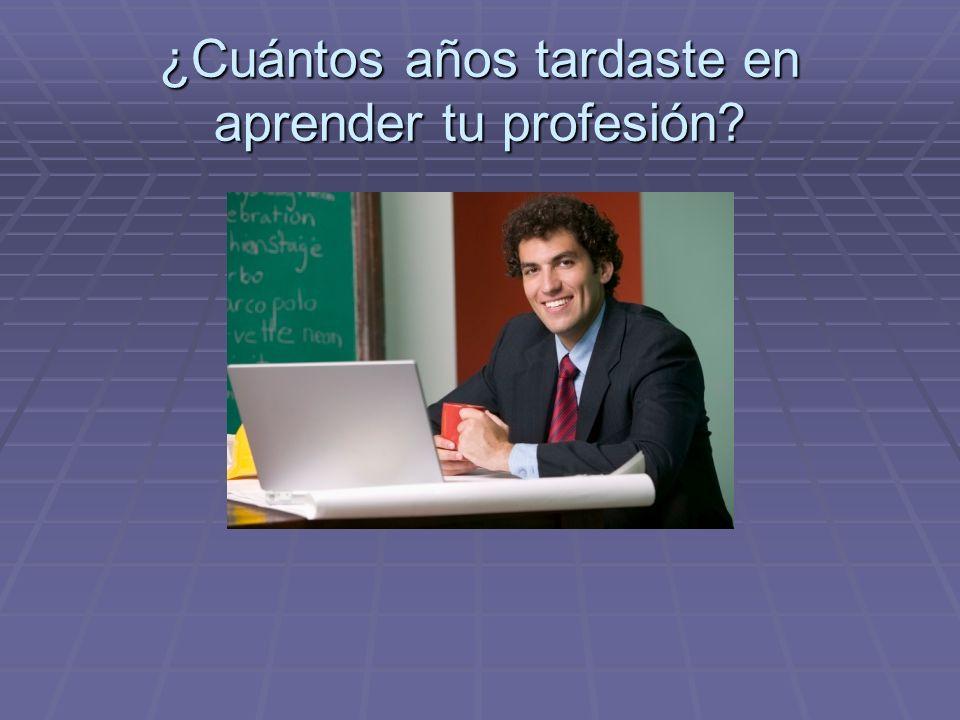 ¿Cuántos años tardaste en aprender tu profesión?