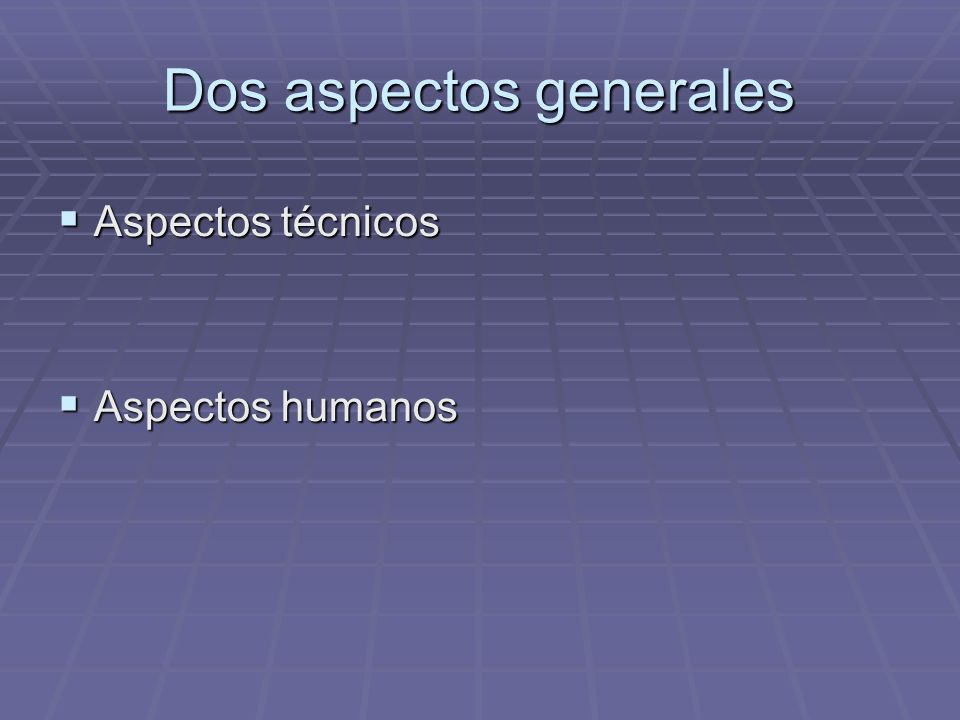 Dos aspectos generales Aspectos técnicos Aspectos técnicos Aspectos humanos Aspectos humanos