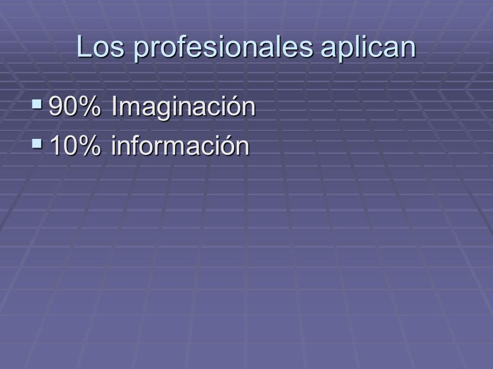Los profesionales aplican 90% Imaginación 90% Imaginación 10% información 10% información
