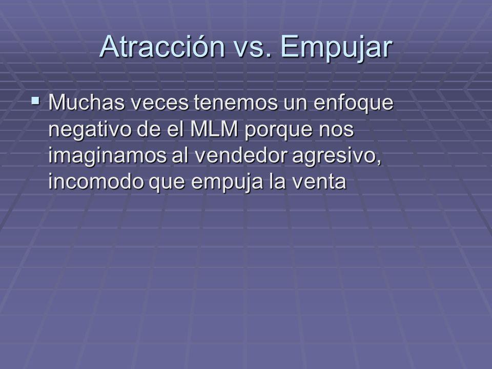 Atracción vs. Empujar Muchas veces tenemos un enfoque negativo de el MLM porque nos imaginamos al vendedor agresivo, incomodo que empuja la venta Much