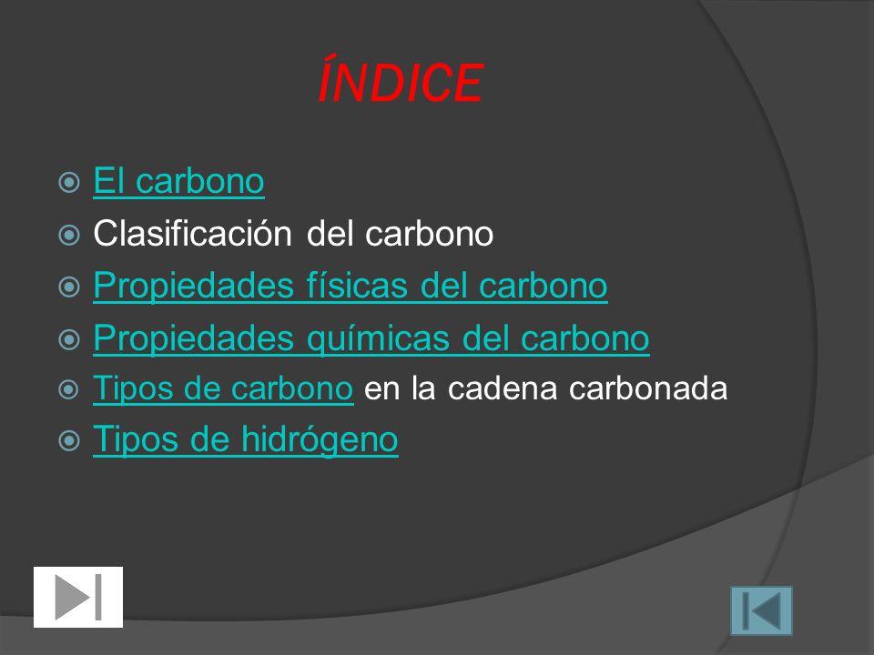 ÍNDICE El carbono Clasificación del carbono Propiedades físicas del carbono Propiedades químicas del carbono Tipos de carbono en la cadena carbonada Tipos de carbono Tipos de hidrógeno