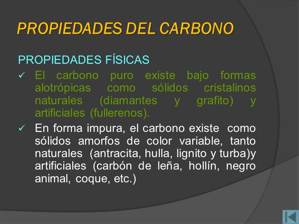 PROPIEDADES DEL CARBONO PROPIEDADES FÍSICAS El carbono puro existe bajo formas alotrópicas como sólidos cristalinos naturales (diamantes y grafito) y artificiales (fullerenos).