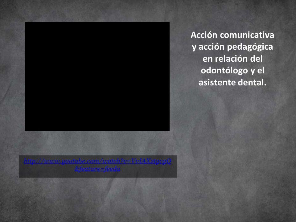 http://www.youtube.com/watch?v=VvIAXztgcgQ &feature=feedu Acción comunicativa y acción pedagógica en relación del odontólogo y el asistente dental.