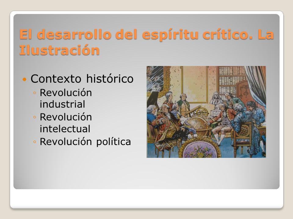 El desarrollo del espíritu crítico. La Ilustración Contexto histórico Revolución industrial Revolución intelectual Revolución política
