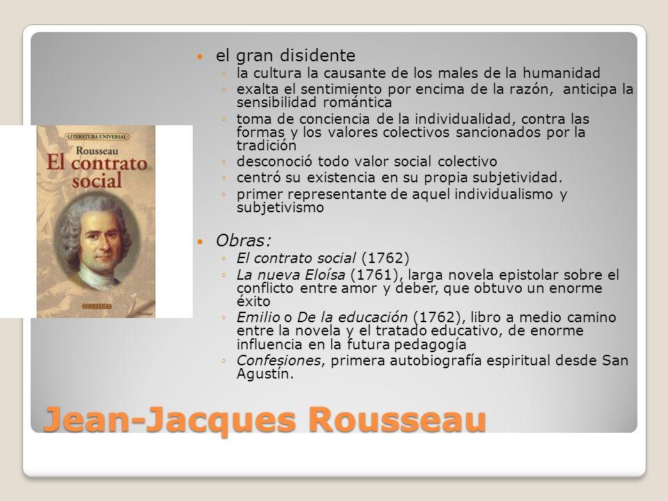 Jean-Jacques Rousseau el gran disidente la cultura la causante de los males de la humanidad exalta el sentimiento por encima de la razón, anticipa la