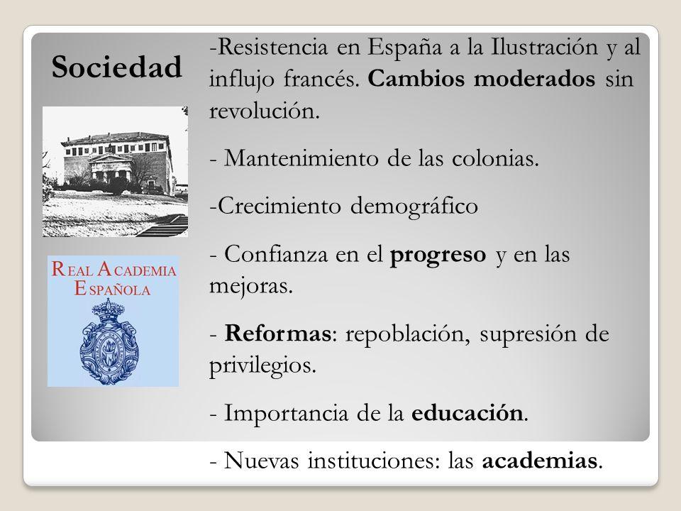 Sociedad -Resistencia en España a la Ilustración y al influjo francés. Cambios moderados sin revolución. - Mantenimiento de las colonias. -Crecimiento