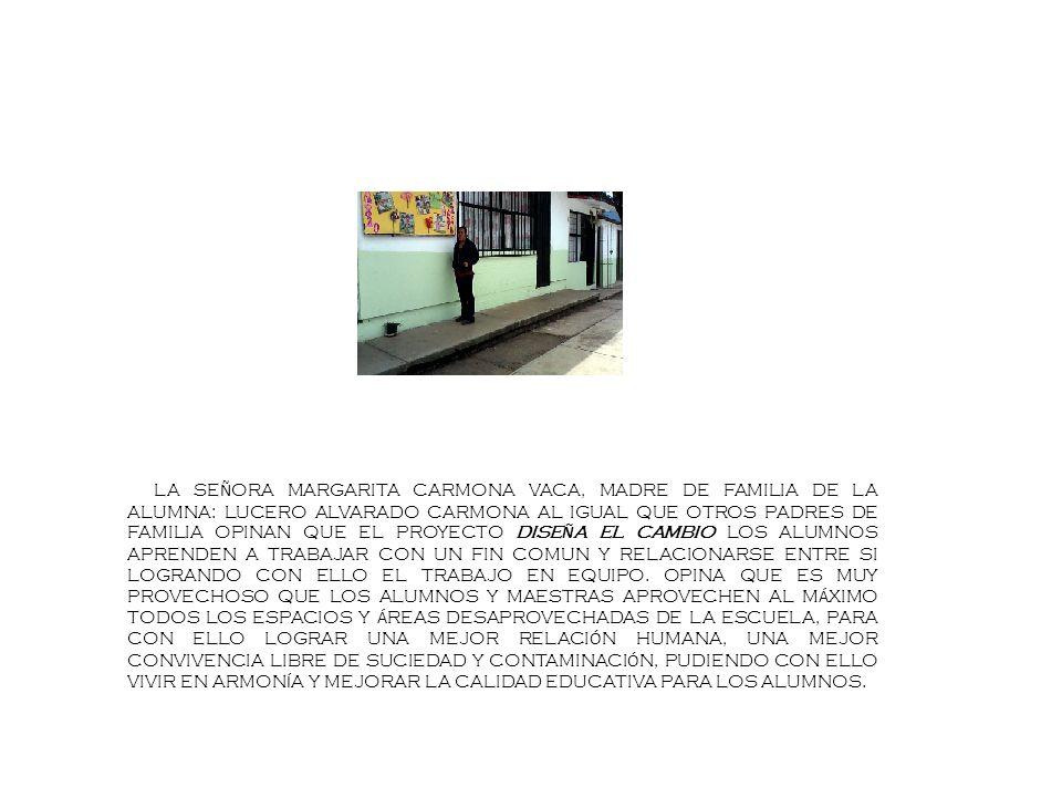 LA SE Ñ ORA MARGARITA CARMONA VACA, MADRE DE FAMILIA DE LA ALUMNA: LUCERO ALVARADO CARMONA AL IGUAL QUE OTROS PADRES DE FAMILIA OPINAN QUE EL PROYECTO