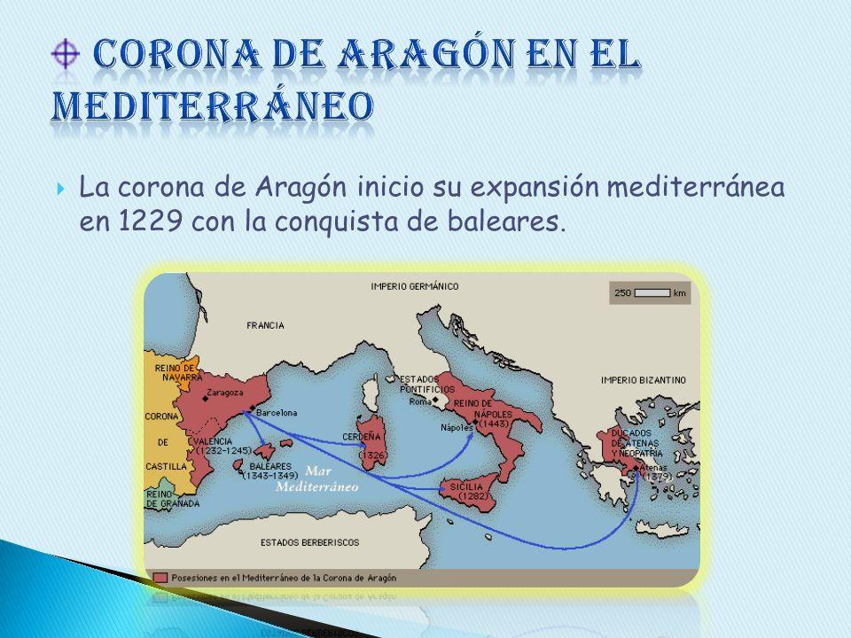 La corona de Aragón inicio su expansión mediterránea en 1229 con la conquista de baleares.