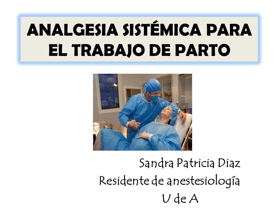 ANALGESIA SISTÉMICA PARA EL TRABAJO DE PARTO Sandra Patricia Diaz Residente de anestesiología U de A