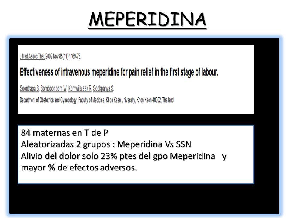 MEPERIDINA 84 maternas en T de P Aleatorizadas 2 grupos : Meperidina Vs SSN Alivio del dolor solo 23% ptes del gpo Meperidina y mayor % de efectos adversos.