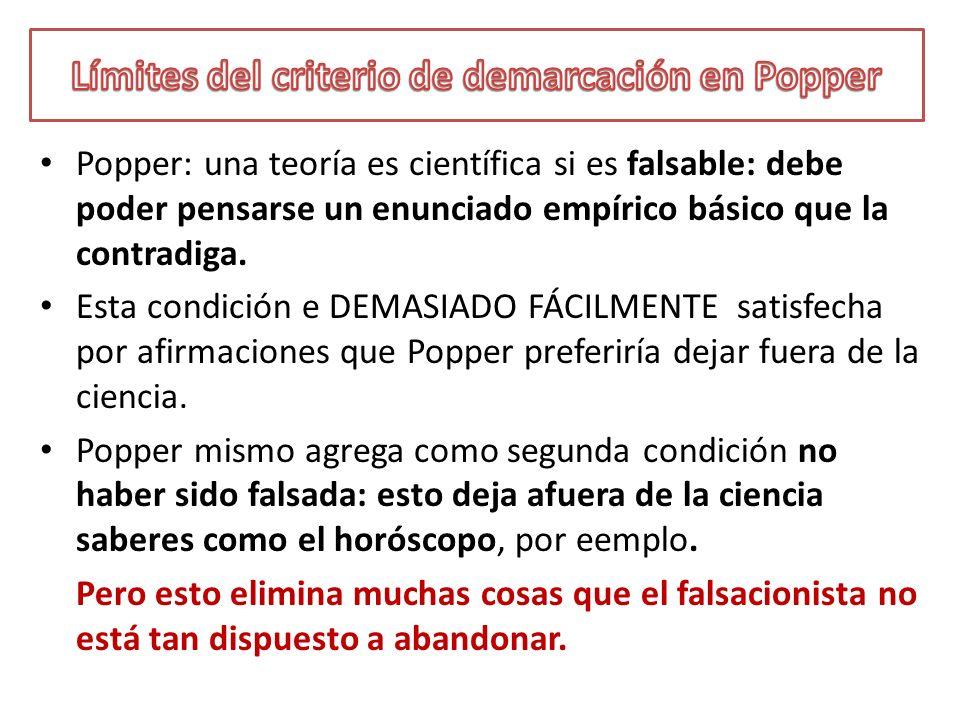 Popper: una teoría es científica si es falsable: debe poder pensarse un enunciado empírico básico que la contradiga. Esta condición e DEMASIADO FÁCILM