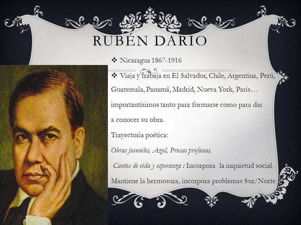 RUBÉN DARÍO Nicaragua 1867-1916 Viaja y trabaja en El Salvador, Chile, Argentina, Perú, Guatemala, Panamá, Madrid, Nueva York, París… importantísimos