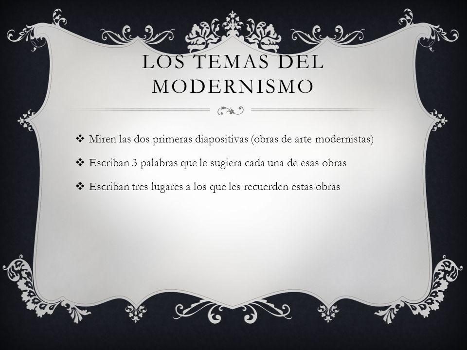 LOS TEMAS DEL MODERNISMO Miren las dos primeras diapositivas (obras de arte modernistas) Escriban 3 palabras que le sugiera cada una de esas obras Esc