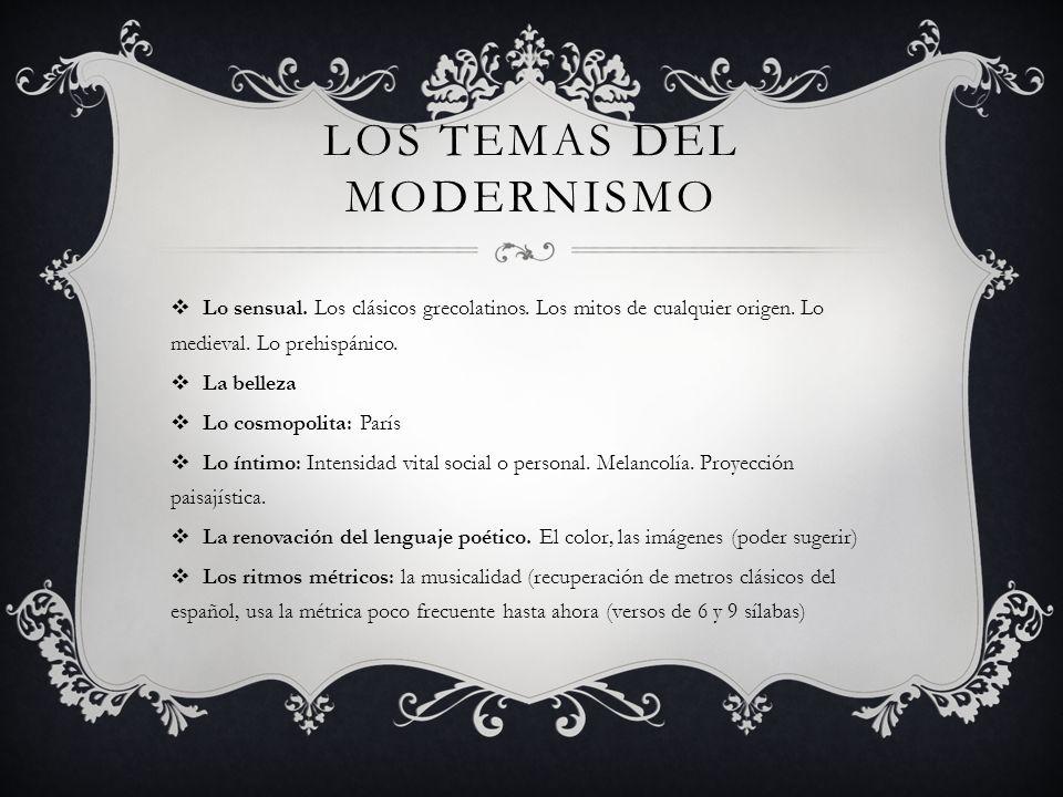 LOS TEMAS DEL MODERNISMO Lo sensual. Los clásicos grecolatinos. Los mitos de cualquier origen. Lo medieval. Lo prehispánico. La belleza Lo cosmopolita