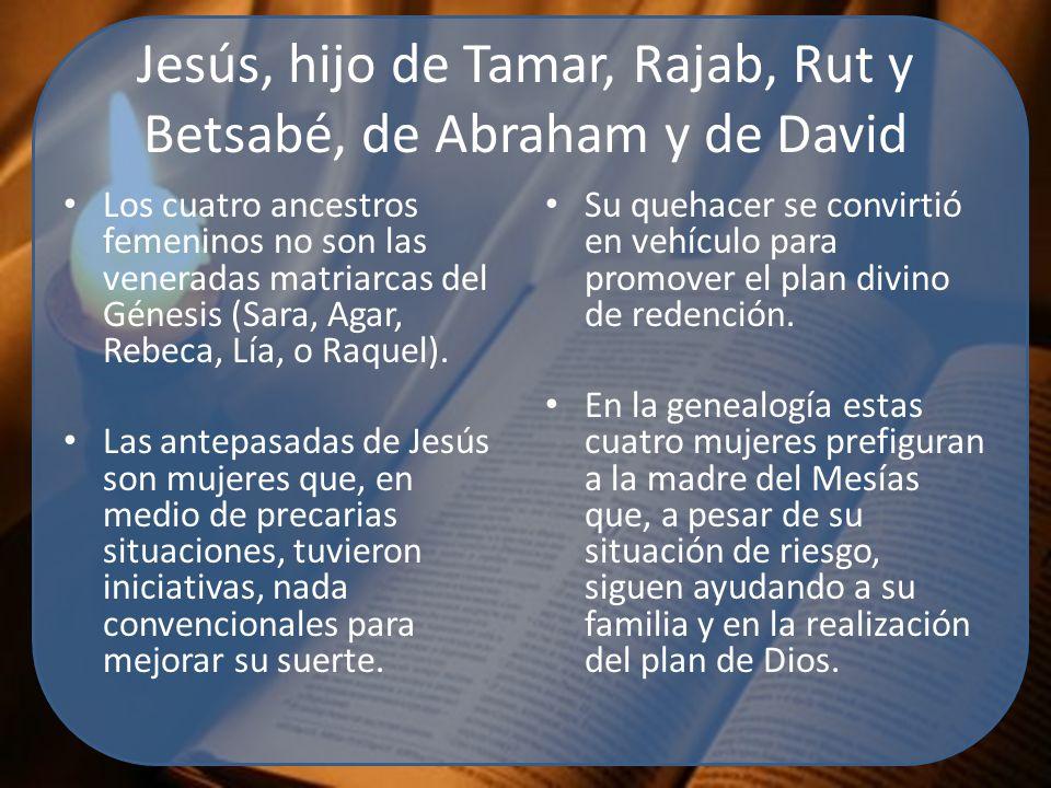Jesús, hijo de Tamar, Rajab, Rut y Betsabé, de Abraham y de David Los cuatro ancestros femeninos no son las veneradas matriarcas del Génesis (Sara, Agar, Rebeca, Lía, o Raquel).