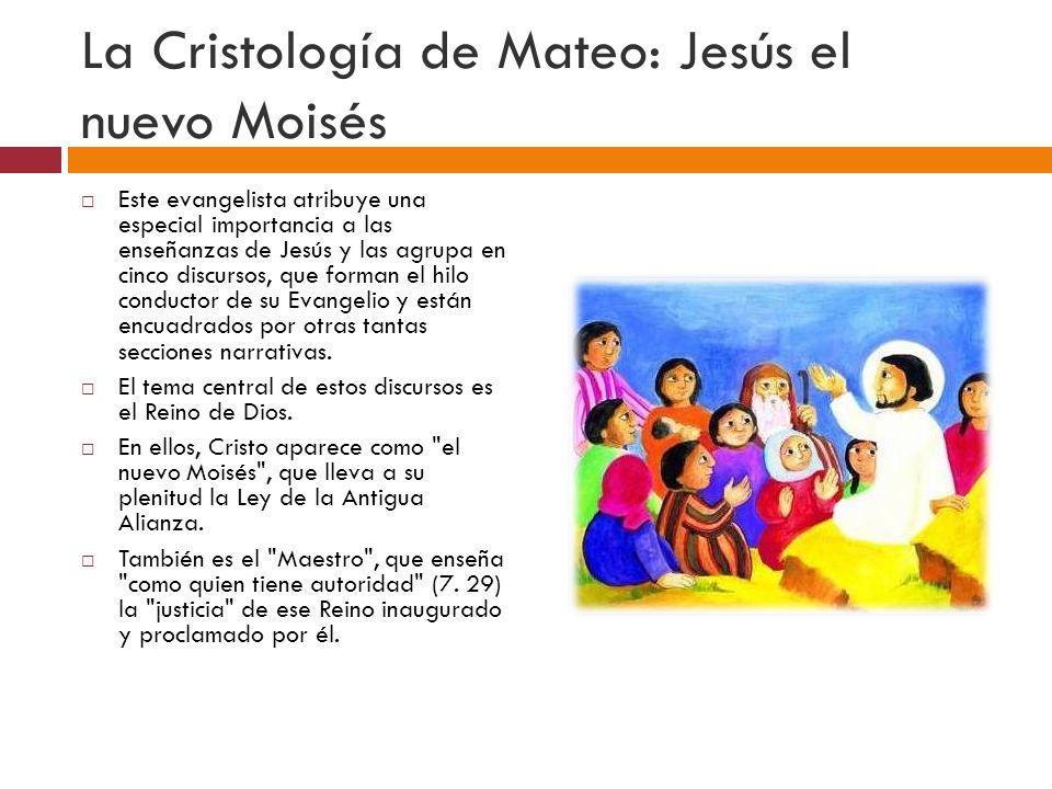 La Cristología de Mateo: Jesús el nuevo Moisés Este evangelista atribuye una especial importancia a las enseñanzas de Jesús y las agrupa en cinco discursos, que forman el hilo conductor de su Evangelio y están encuadrados por otras tantas secciones narrativas.