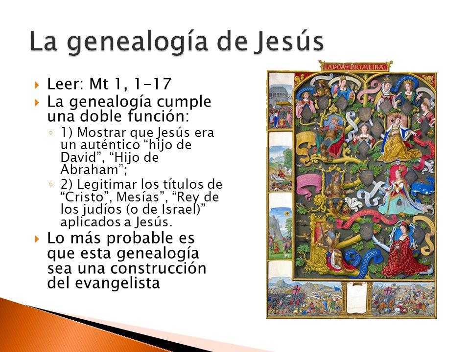 Leer: Mt 1, 1-17 La genealogía cumple una doble función: 1) Mostrar que Jesús era un auténtico hijo de David, Hijo de Abraham; 2) Legitimar los títulos de Cristo, Mesías, Rey de los judíos (o de Israel) aplicados a Jesús.