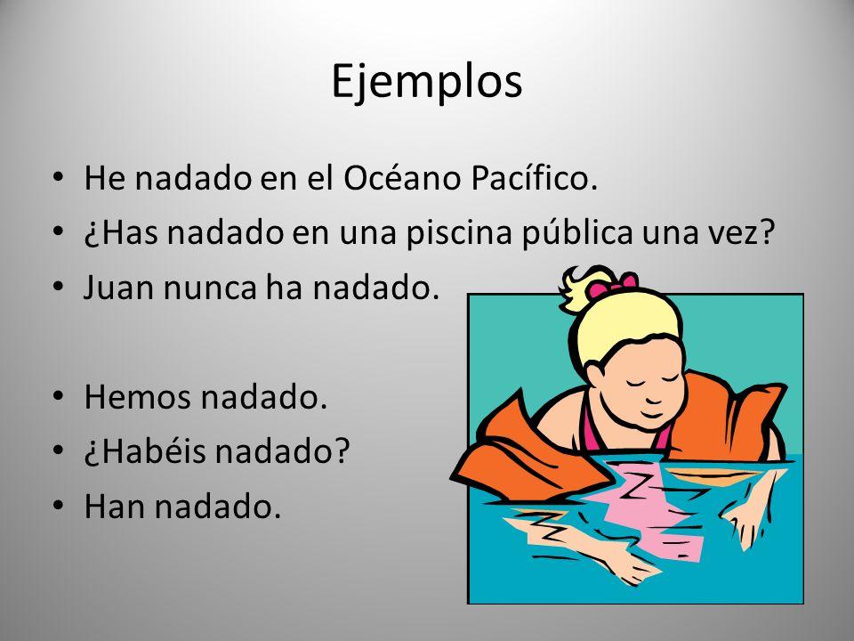 Ejemplos He nadado en el Océano Pacífico. ¿Has nadado en una piscina pública una vez? Juan nunca ha nadado. Hemos nadado. ¿Habéis nadado? Han nadado.