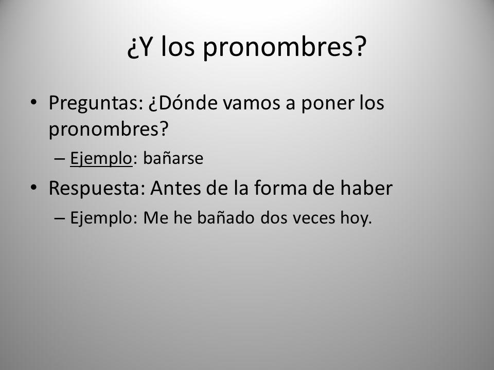 ¿Y los pronombres? Preguntas: ¿Dónde vamos a poner los pronombres? – Ejemplo: bañarse Respuesta: Antes de la forma de haber – Ejemplo: Me he bañado do