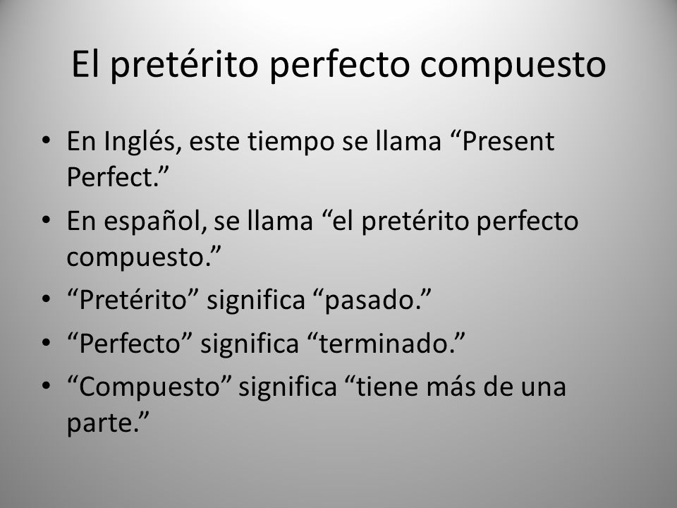El pretérito perfecto compuesto En Inglés, este tiempo se llama Present Perfect. En español, se llama el pretérito perfecto compuesto. Pretérito signi