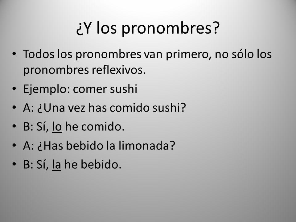 ¿Y los pronombres? Todos los pronombres van primero, no sólo los pronombres reflexivos. Ejemplo: comer sushi A: ¿Una vez has comido sushi? B: Sí, lo h
