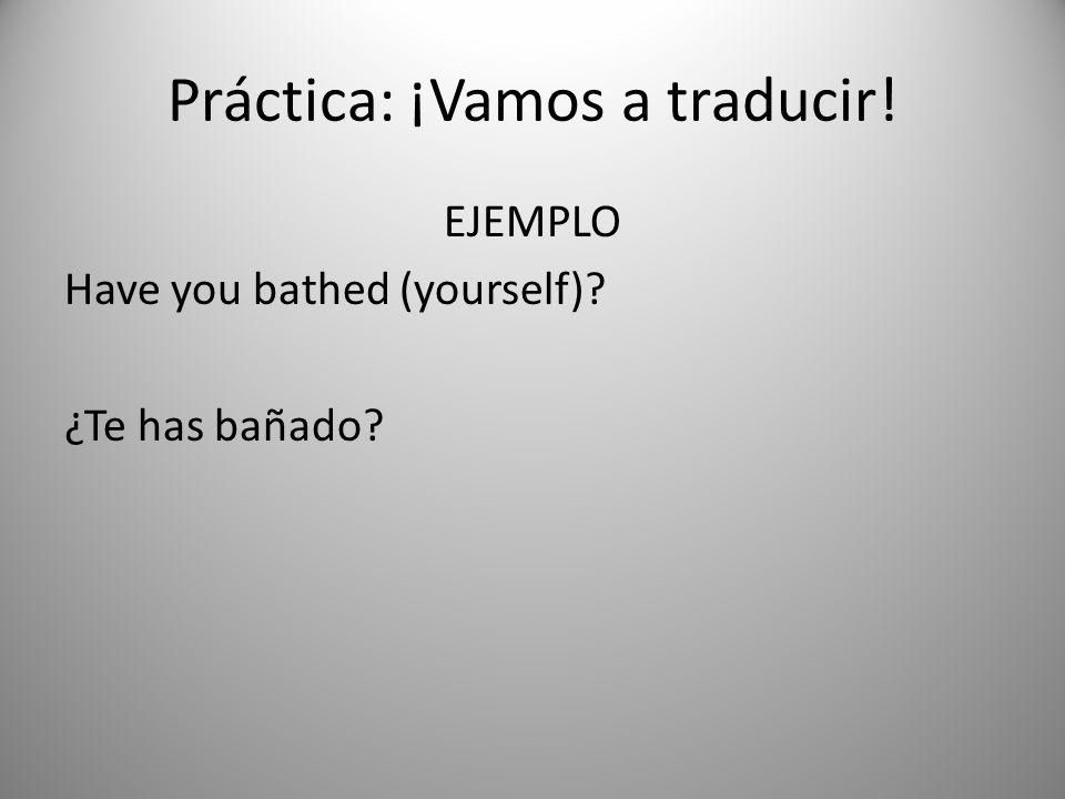 Práctica: ¡Vamos a traducir! EJEMPLO Have you bathed (yourself)? ¿Te has bañado?