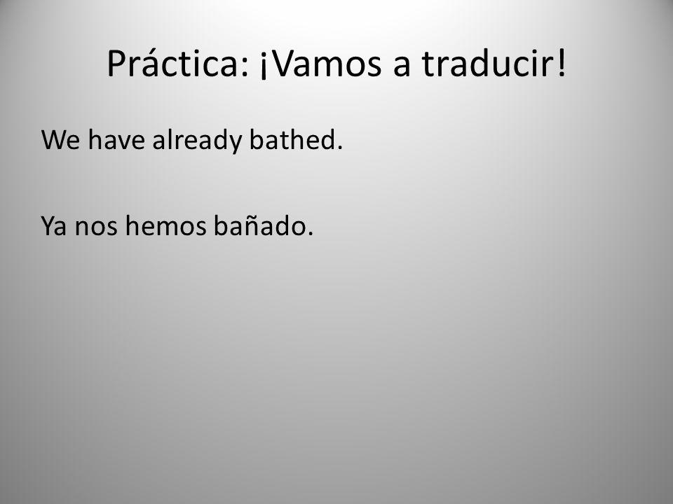 Práctica: ¡Vamos a traducir! We have already bathed. Ya nos hemos bañado.