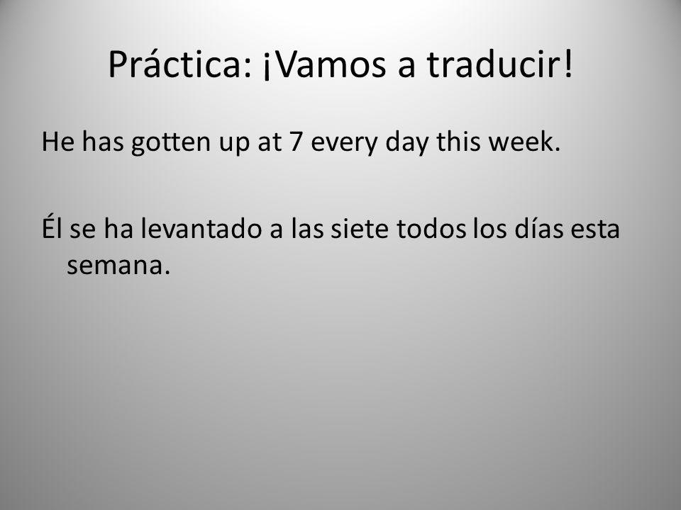 Práctica: ¡Vamos a traducir.He has gotten up at 7 every day this week.