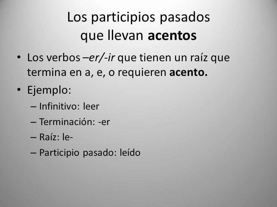 Los participios pasados que llevan acentos Los verbos –er/-ir que tienen un raíz que termina en a, e, o requieren acento. Ejemplo: – Infinitivo: leer
