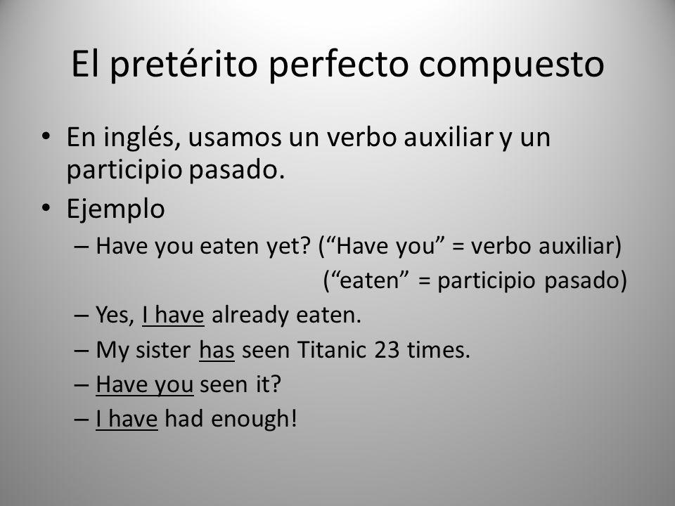 El pretérito perfecto compuesto En inglés, usamos un verbo auxiliar y un participio pasado. Ejemplo – Have you eaten yet? (Have you = verbo auxiliar)
