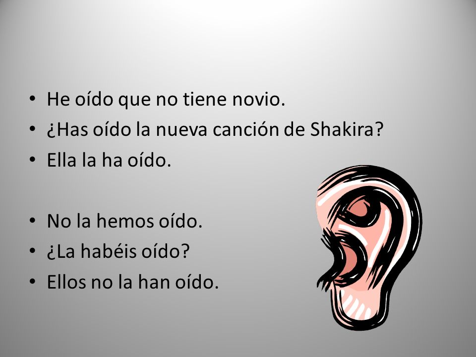 He oído que no tiene novio. ¿Has oído la nueva canción de Shakira? Ella la ha oído. No la hemos oído. ¿La habéis oído? Ellos no la han oído.