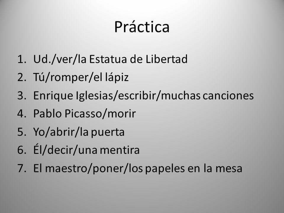 Práctica 1.Ud./ver/la Estatua de Libertad 2.Tú/romper/el lápiz 3.Enrique Iglesias/escribir/muchas canciones 4.Pablo Picasso/morir 5.Yo/abrir/la puerta