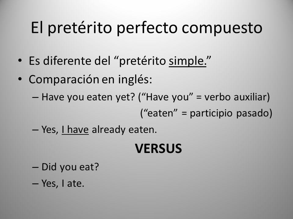 El pretérito perfecto compuesto Es diferente del pretérito simple. Comparación en inglés: – Have you eaten yet? (Have you = verbo auxiliar) (eaten = p