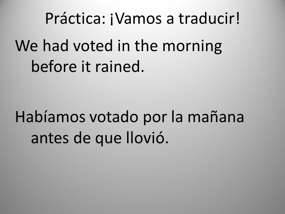 Práctica: ¡Vamos a traducir.We had voted in the morning before it rained.