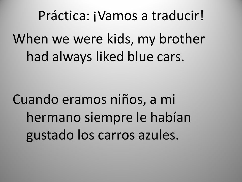 Práctica: ¡Vamos a traducir.When we were kids, my brother had always liked blue cars.
