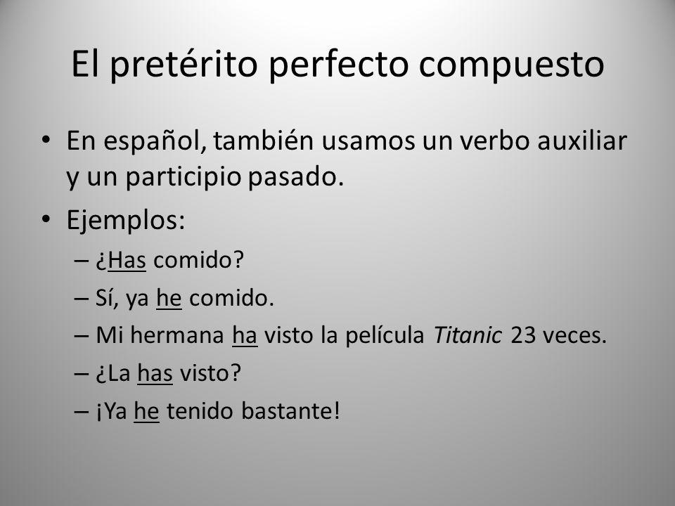 El pretérito perfecto compuesto En español, también usamos un verbo auxiliar y un participio pasado. Ejemplos: – ¿Has comido? – Sí, ya he comido. – Mi