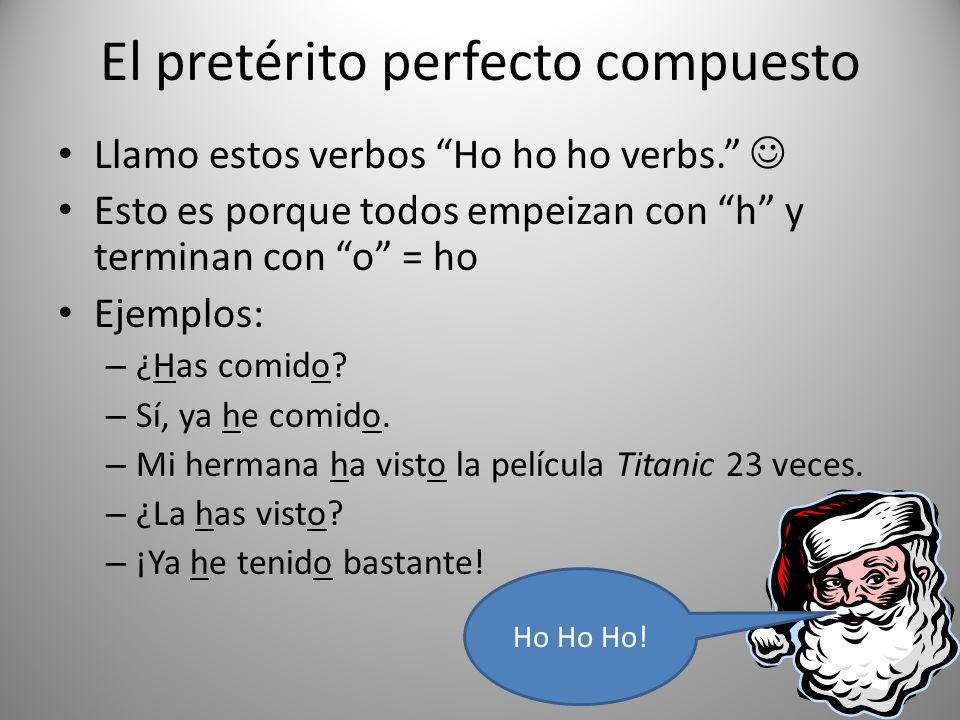 El pretérito perfecto compuesto Llamo estos verbos Ho ho ho verbs. Esto es porque todos empeizan con h y terminan con o = ho Ejemplos: – ¿Has comido?