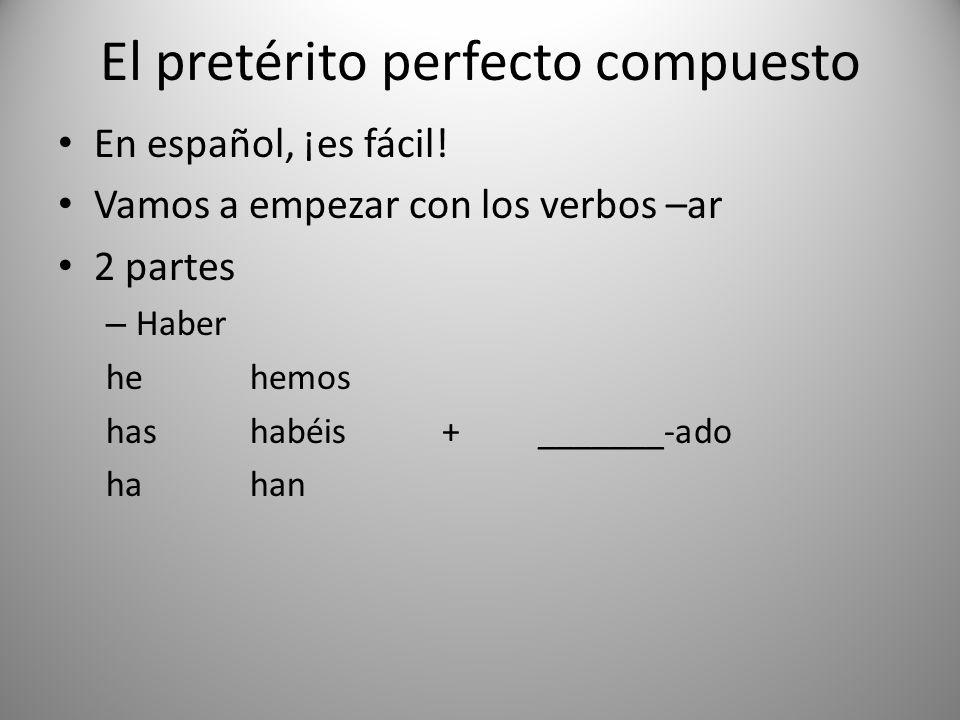 El pretérito perfecto compuesto En español, ¡es fácil! Vamos a empezar con los verbos –ar 2 partes – Haber hehemos hashabéis+_______-ado hahan