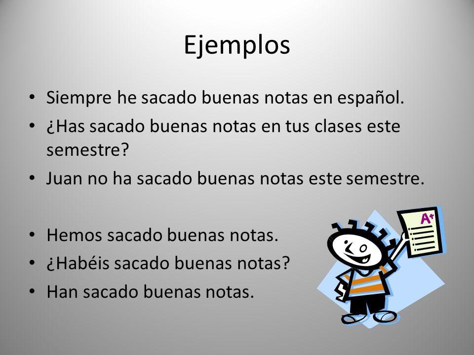 Ejemplos Siempre he sacado buenas notas en español. ¿Has sacado buenas notas en tus clases este semestre? Juan no ha sacado buenas notas este semestre