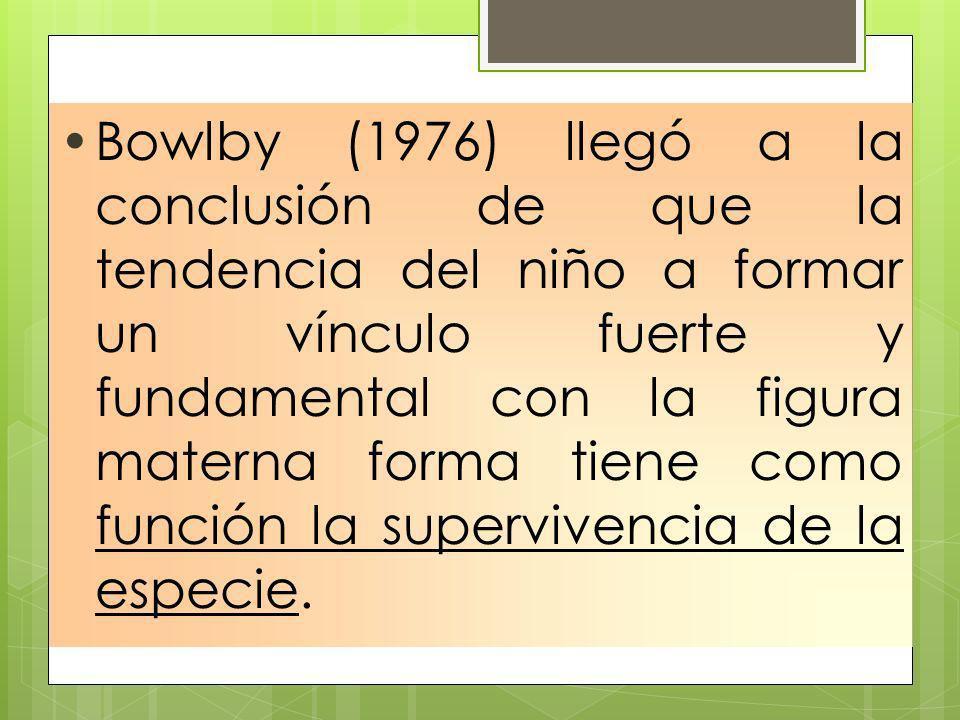 Bowlby (1976) llegó a la conclusión de que la tendencia del niño a formar un vínculo fuerte y fundamental con la figura materna forma tiene como función la supervivencia de la especie.