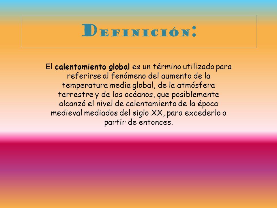 d efinición : El calentamiento global es un término utilizado para referirse al fenómeno del aumento de la temperatura media global, de la atmósfera t
