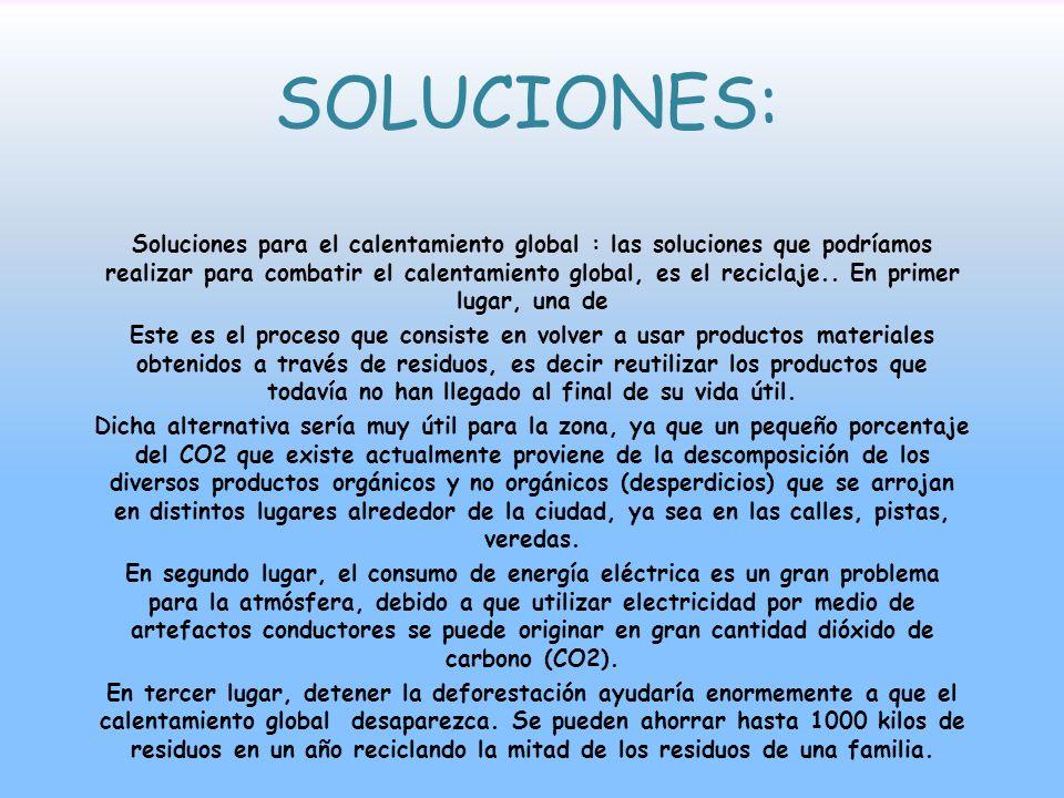 SOLUCIONES: Soluciones para el calentamiento global : las soluciones que podríamos realizar para combatir el calentamiento global, es el reciclaje.. E