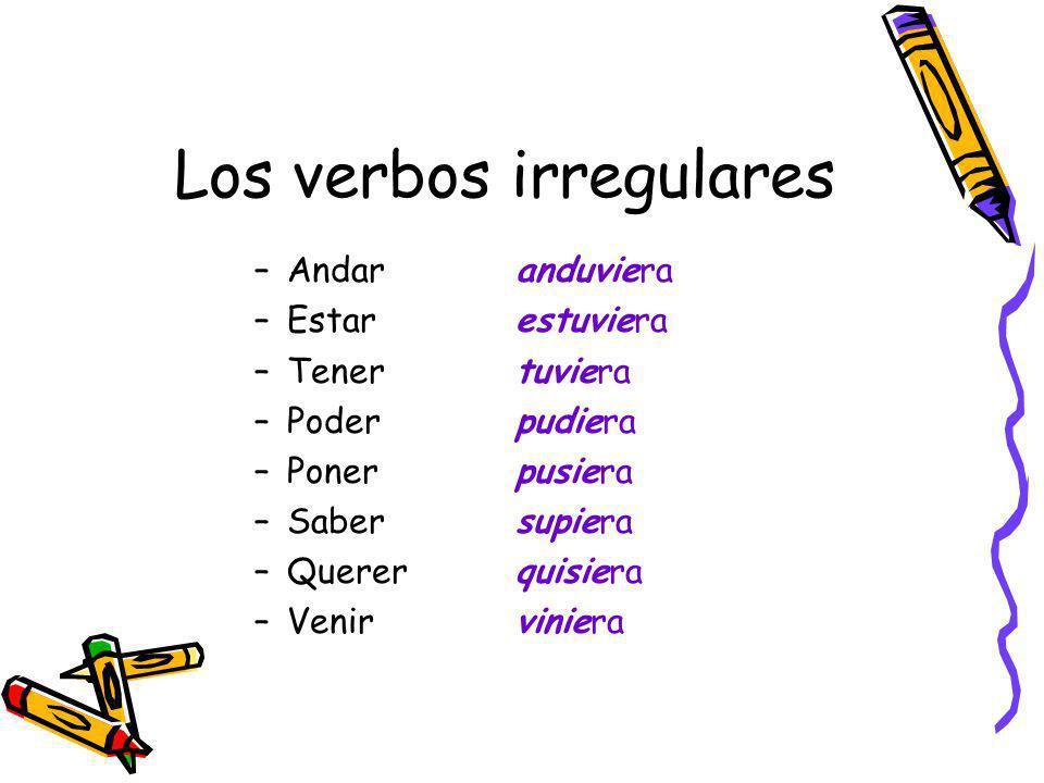 Los verbos irregulares –Andaranduviera –Estarestuviera –Tenertuviera –Poderpudiera –Ponerpusiera –Sabersupiera –Quererquisiera –Venirviniera