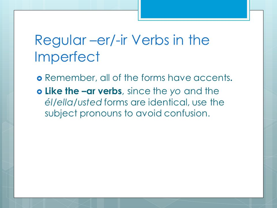 Regular –er/-ir Verbs in the Imperfect Remember, all of the forms have accents. Like the –ar verbs, since the yo and the él/ella/usted forms are ident